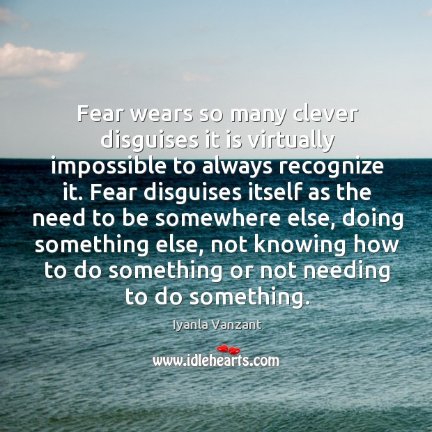 Image, Fear wears so many clever disguises it is virtually impossible to always