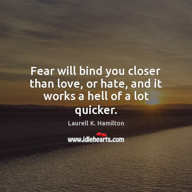 Image, Fear will bind you closer than love, or hate, and it works a hell of a lot quicker.