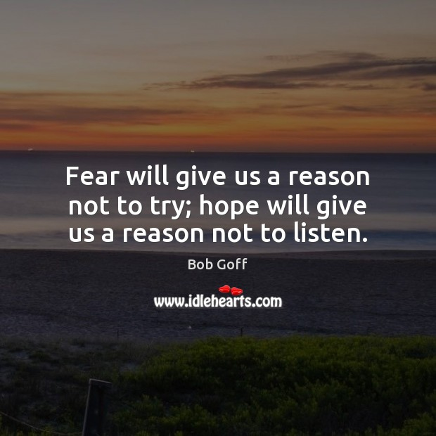 Fear will give us a reason not to try; hope will give us a reason not to listen. Bob Goff Picture Quote