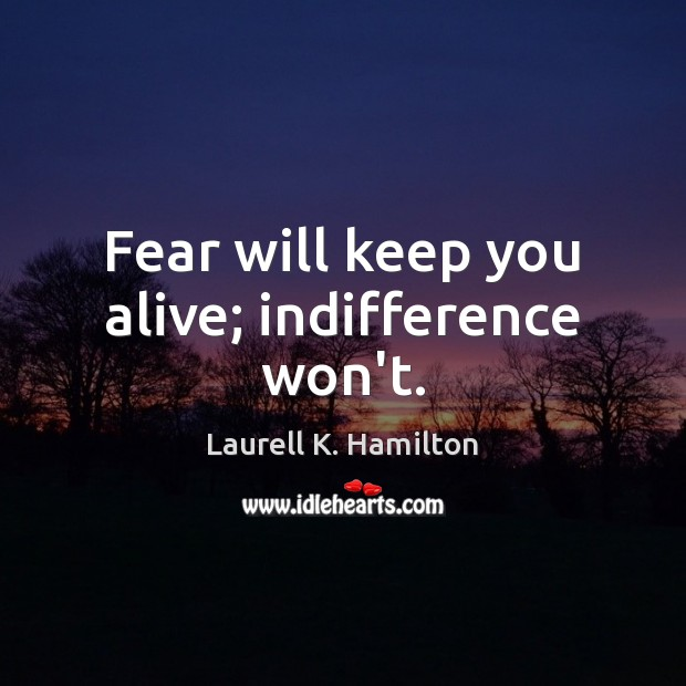 Image, Fear will keep you alive; indifference won't.