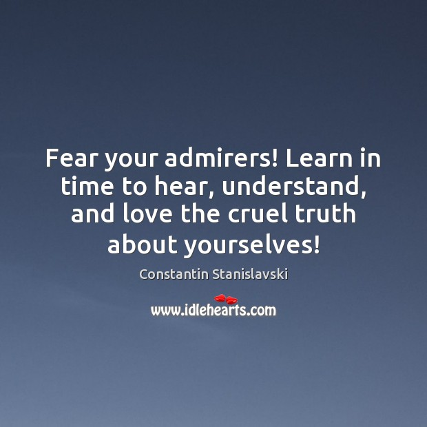 Fear your admirers! Learn in time to hear, understand, and love the Constantin Stanislavski Picture Quote