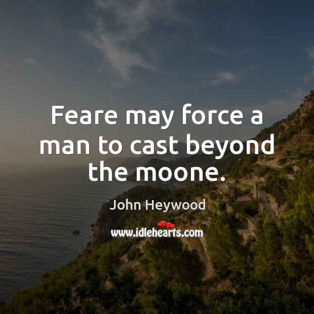 Feare may force a man to cast beyond the moone. John Heywood Picture Quote