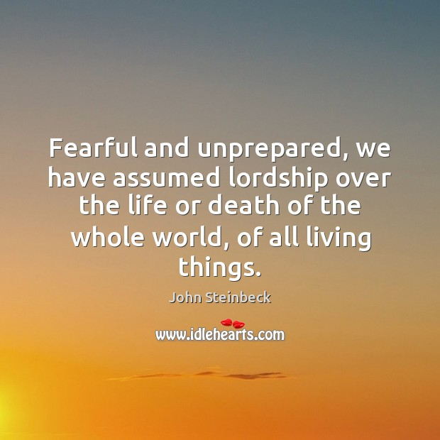 Fearful and unprepared, we have assumed lordship over the life or death John Steinbeck Picture Quote