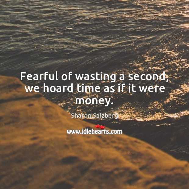 Image, Fearful of wasting a second, we hoard time as if it were money.