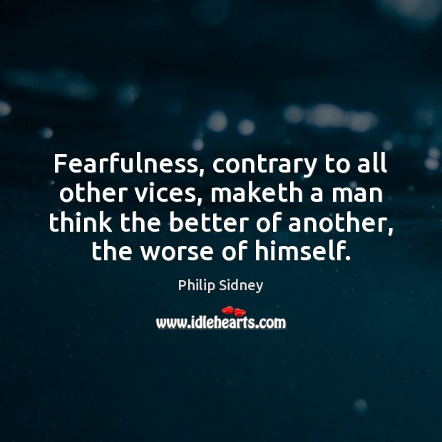 Fearfulness, contrary to all other vices, maketh a man think the better Philip Sidney Picture Quote
