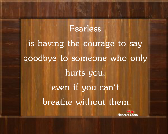 Fearless Is Having The Courage To Say Goodbye