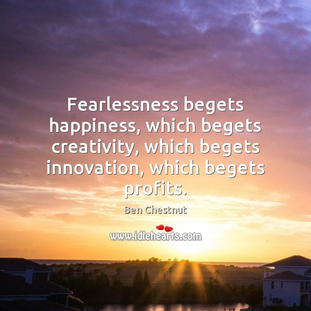Fearlessness begets happiness, which begets creativity, which begets innovation, which begets profits. Image