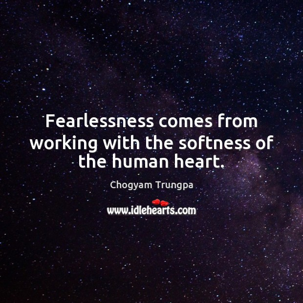 Fearlessness comes from working with the softness of the human heart. Chogyam Trungpa Picture Quote