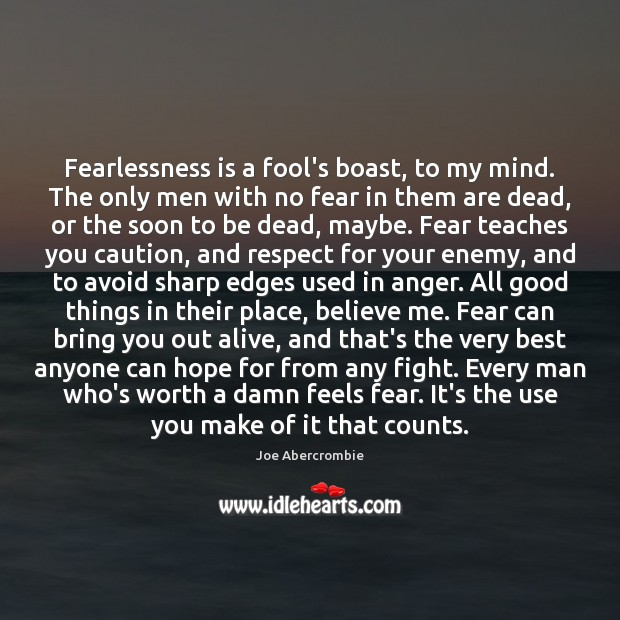 Fearlessness is a fool's boast, to my mind. The only men with Image
