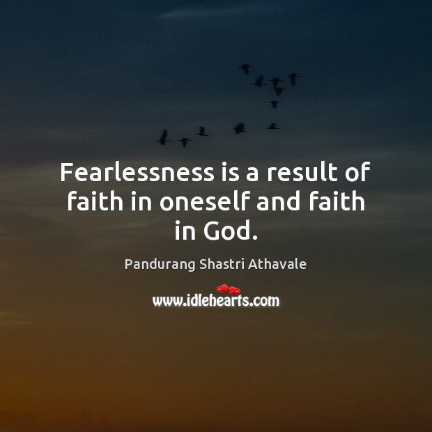Fearlessness is a result of faith in oneself and faith in God. Pandurang Shastri Athavale Picture Quote