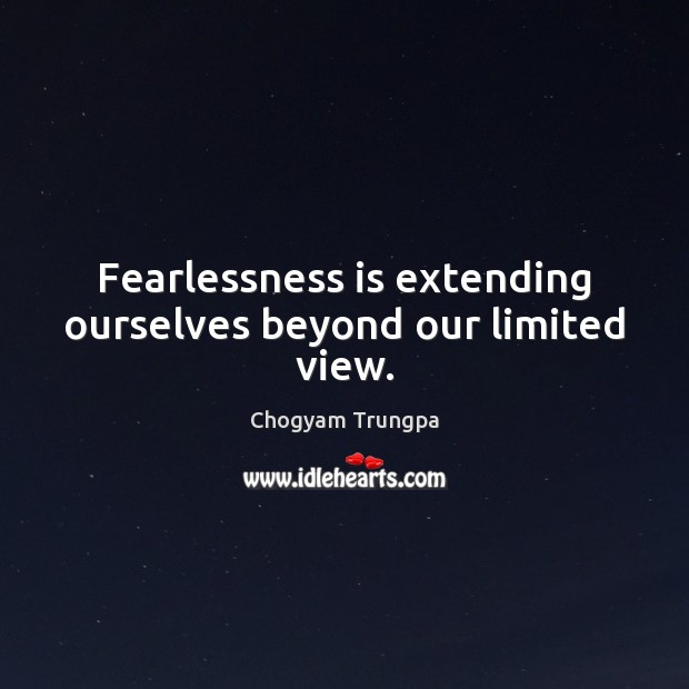 Fearlessness is extending ourselves beyond our limited view. Chogyam Trungpa Picture Quote