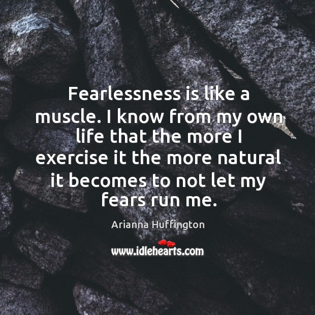 Fearlessness is like a muscle. I know from my own life that the more I exercise Image