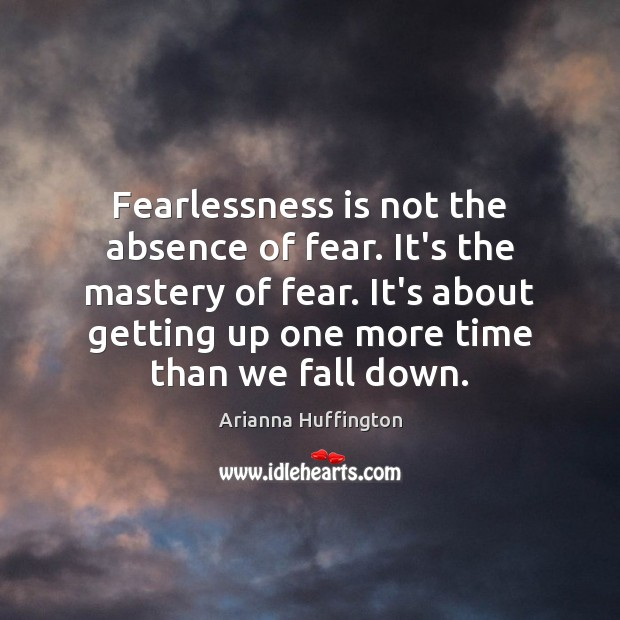 Fearlessness is not the absence of fear. It's the mastery of fear. Arianna Huffington Picture Quote
