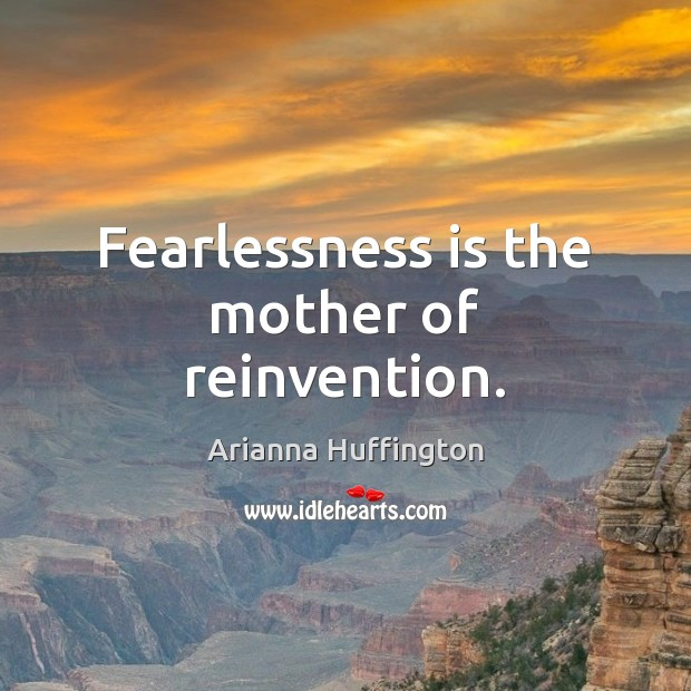 Fearlessness is the mother of reinvention. Arianna Huffington Picture Quote