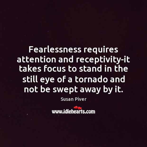 Fearlessness requires attention and receptivity-it takes focus to stand in the still Image
