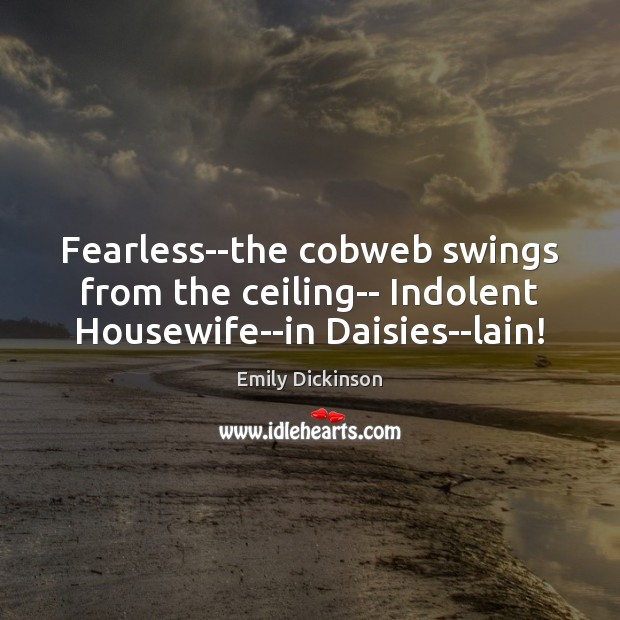 Fearless–the cobweb swings from the ceiling– Indolent Housewife–in Daisies–lain! Image