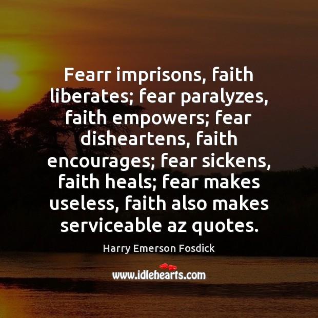 Fearr imprisons, faith liberates; fear paralyzes, faith empowers; fear disheartens, faith encourages; Image