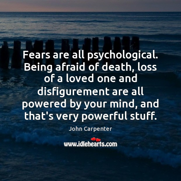 Image, Fears are all psychological. Being afraid of death, loss of a loved