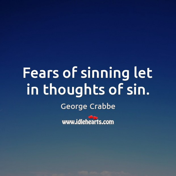 Fears of sinning let in thoughts of sin. George Crabbe Picture Quote
