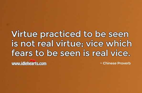 Virtue practiced to be seen is not real virtue; vice which fears to be seen is real vice. Chinese Proverbs Image