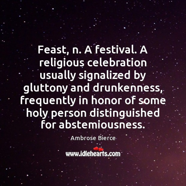 Image, Feast, n. A festival. A religious celebration usually signalized by gluttony and