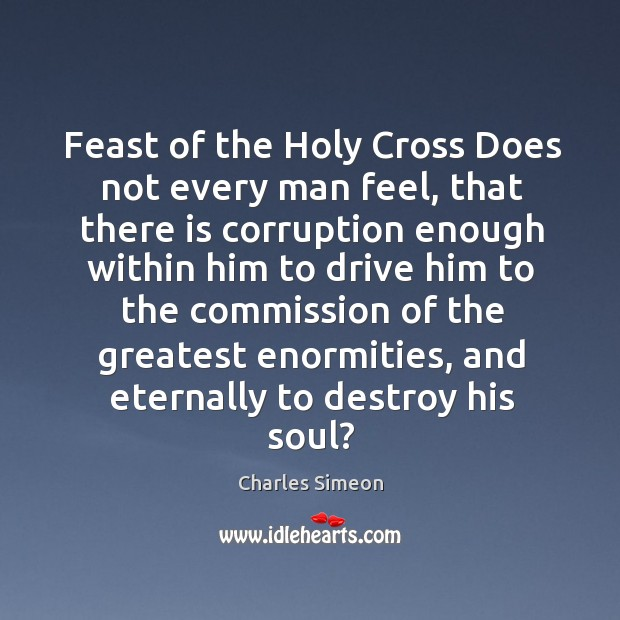 Feast of the holy cross does not every man feel, that there is corruption enough within him Charles Simeon Picture Quote