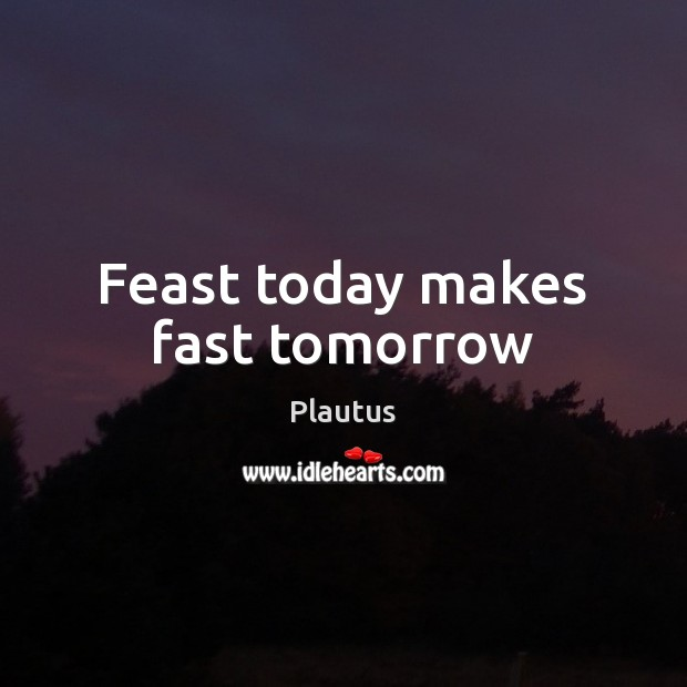 Feast today makes fast tomorrow Image