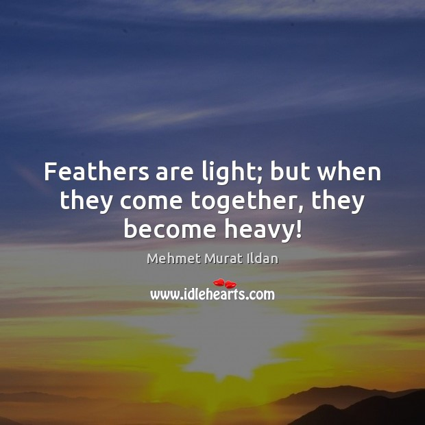 Image, Feathers are light; but when they come together, they become heavy!