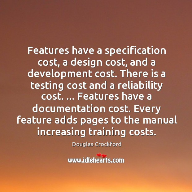 Features have a specification cost, a design cost, and a development cost. Douglas Crockford Picture Quote