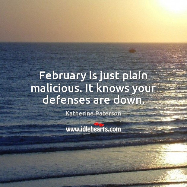 February is just plain malicious. It knows your defenses are down. Image