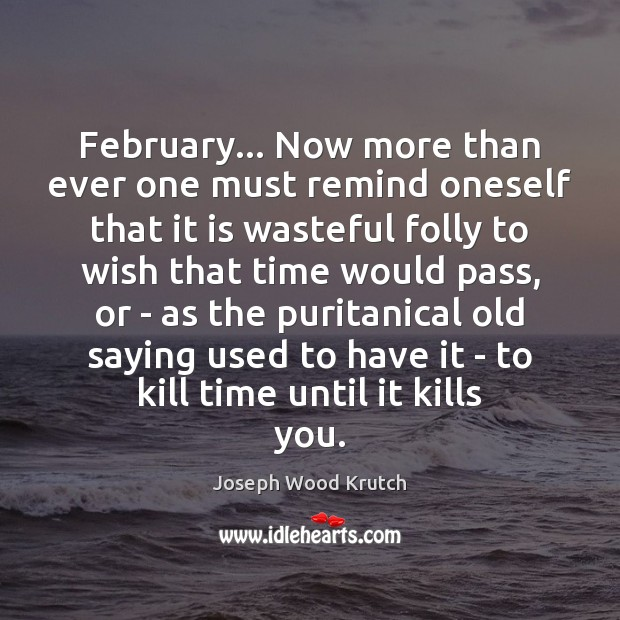 February… Now more than ever one must remind oneself that it is Joseph Wood Krutch Picture Quote