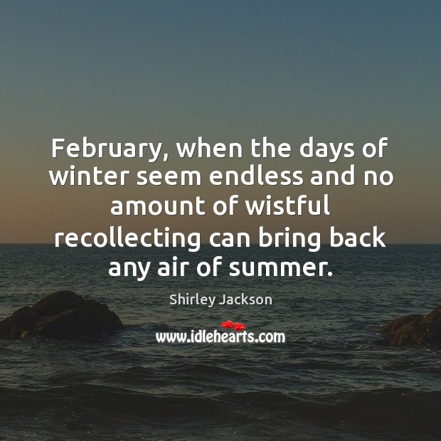 Shirley Jackson Picture Quote image saying: February, when the days of winter seem endless and no amount of