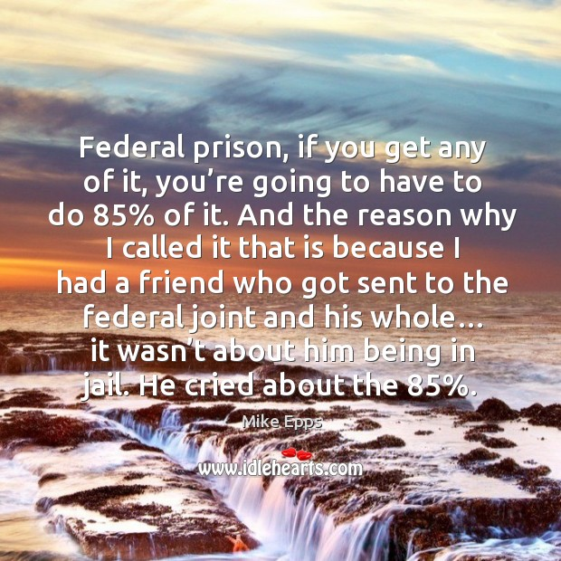 Federal prison, if you get any of it, you're going to have to do 85% of it. Mike Epps Picture Quote