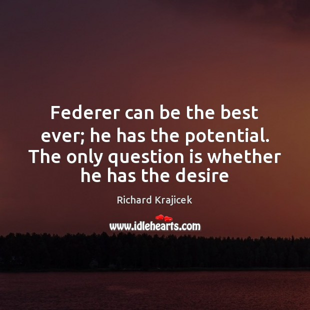 Federer can be the best ever; he has the potential. The only Richard Krajicek Picture Quote