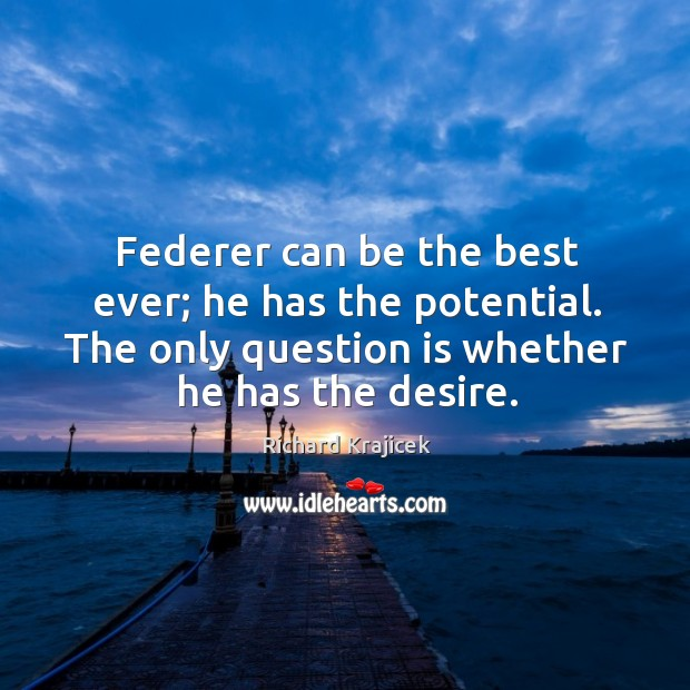 Federer can be the best ever; he has the potential. The only question is whether he has the desire. Richard Krajicek Picture Quote