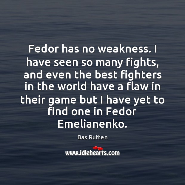 Fedor has no weakness. I have seen so many fights, and even Bas Rutten Picture Quote