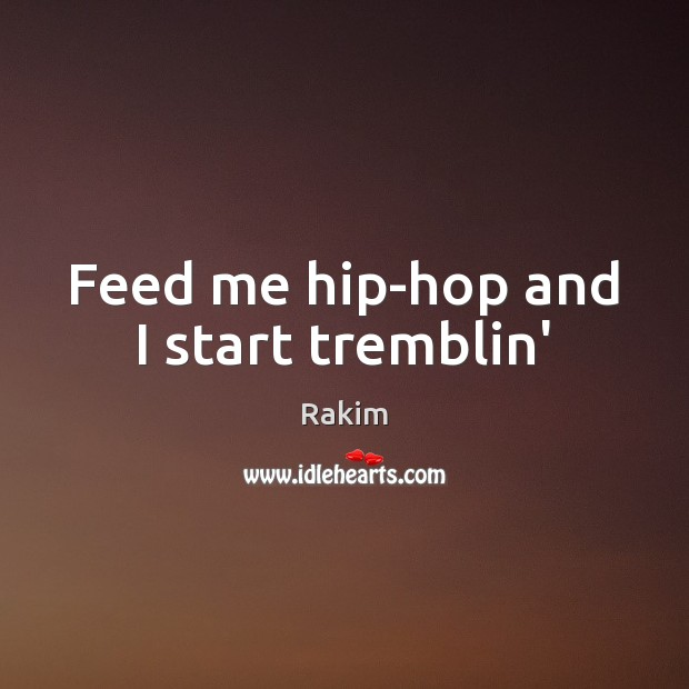 Feed me hip-hop and I start tremblin' Rakim Picture Quote