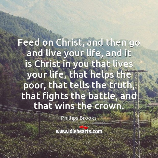 Feed on Christ, and then go and live your life, and it Phillips Brooks Picture Quote