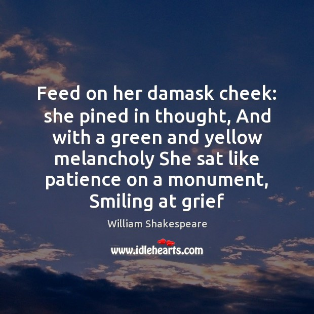 Feed on her damask cheek: she pined in thought, And with a William Shakespeare Picture Quote