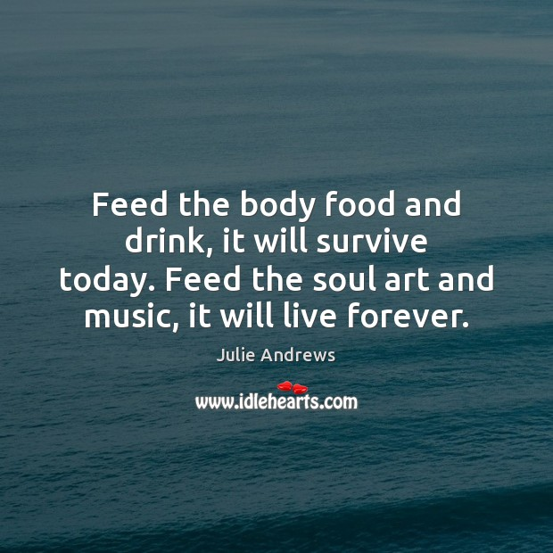 Feed the body food and drink, it will survive today. Feed the Julie Andrews Picture Quote