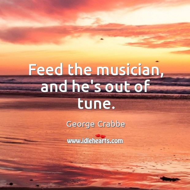 Feed the musician, and he's out of tune. George Crabbe Picture Quote