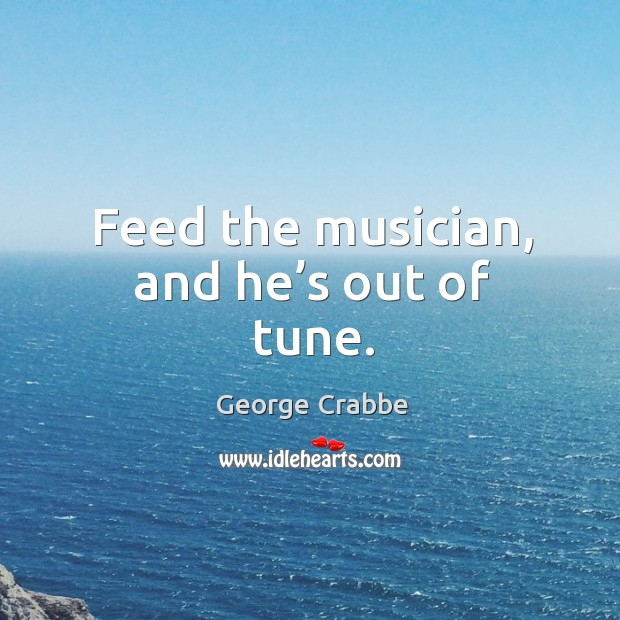 Feed the musician, and he's out of tune. Image