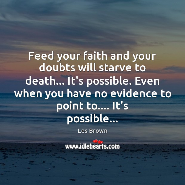 Feed your faith and your doubts will starve to death… It's possible. Les Brown Picture Quote