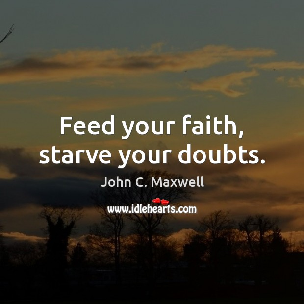 Feed your faith, starve your doubts. Image