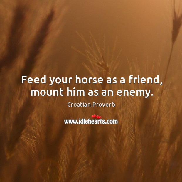 Feed your horse as a friend, mount him as an enemy. Croatian Proverbs Image