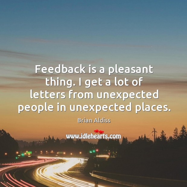 Feedback is a pleasant thing. I get a lot of letters from unexpected people in unexpected places. Image