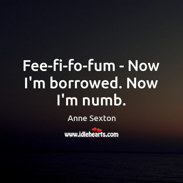 Fee-fi-fo-fum – Now I'm borrowed. Now I'm numb. Anne Sexton Picture Quote