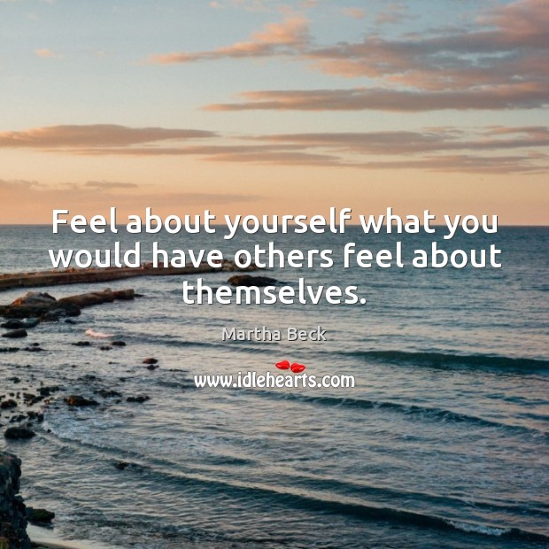 Feel about yourself what you would have others feel about themselves. Martha Beck Picture Quote