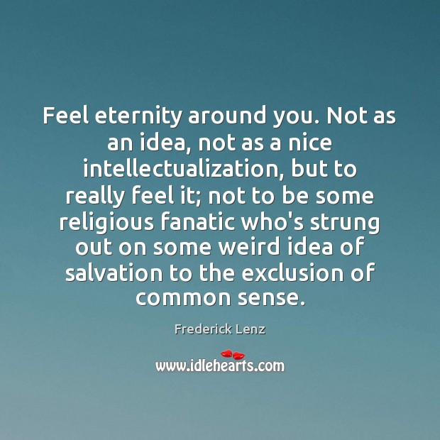 Feel eternity around you. Not as an idea, not as a nice Image