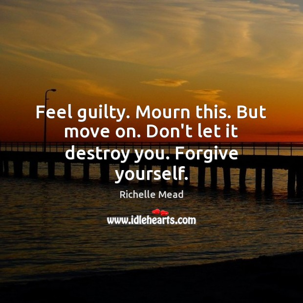Feel guilty. Mourn this. But move on. Don't let it destroy you. Forgive yourself. Forgive Yourself Quotes Image